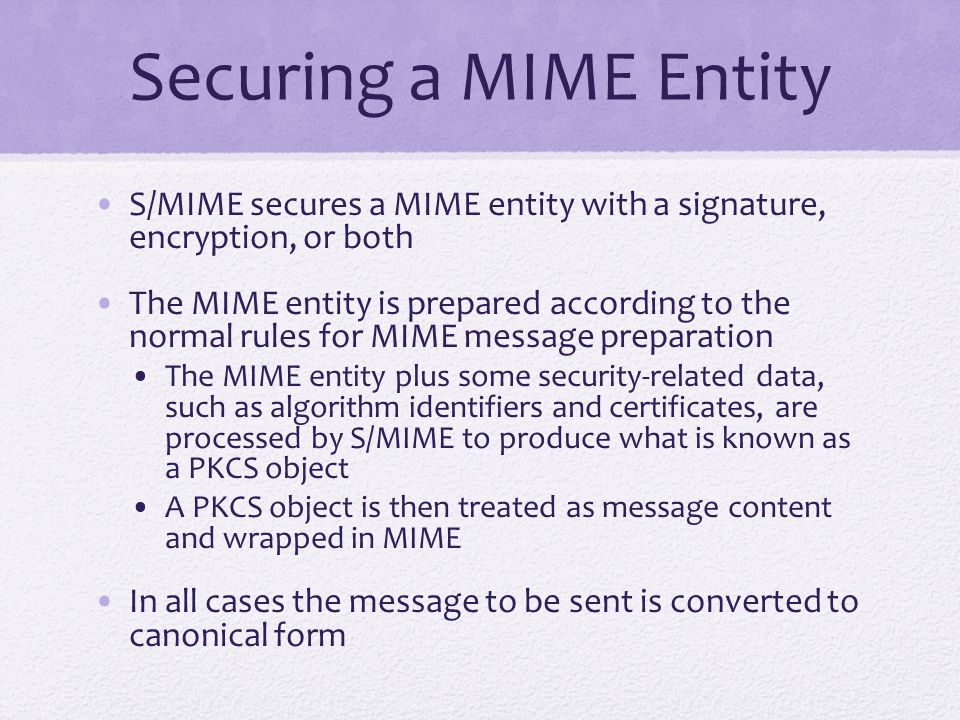 Securing a MIME Entity S/MIME secures a MIME entity with a signature, encryption, or both The MIME entity is prepared according to the normal rules for MIME message preparation The MIME entity plus some security-related data, such as algorithm identifiers and certificates, are processed by S/MIME to produce what is known as a PKCS object A PKCS object is then treated as message content and wrapped in MIME In all cases the message to be sent is converted to canonical form