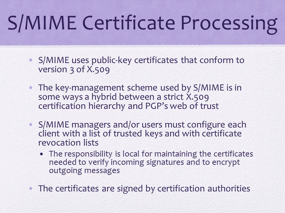 S/MIME Certificate Processing S/MIME uses public-key certificates that conform to version 3 of X.509 The key-management scheme used by S/MIME is in some ways a hybrid between a strict X.509 certification hierarchy and PGP's web of trust S/MIME managers and/or users must configure each client with a list of trusted keys and with certificate revocation lists The responsibility is local for maintaining the certificates needed to verify incoming signatures and to encrypt outgoing messages The certificates are signed by certification authorities