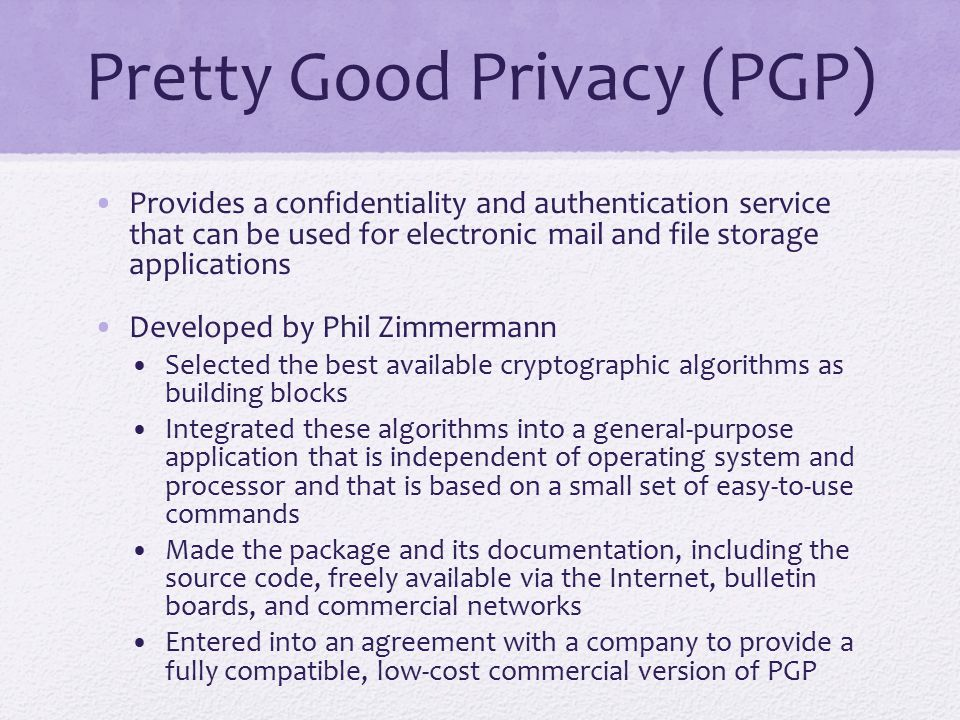 PGP Growth It is available free worldwide in versions that run on a variety of platforms The commercial version satisfies users who want a product that comes with vendor support It is based on algorithms that have survived extensive public review and are considered extremely secure It has a wide range of applicability It was not developed by, nor is it controlled by, any governmental or standards organization Is now on an Internet standards track, however it still has an aura of an antiestablishment endeavor