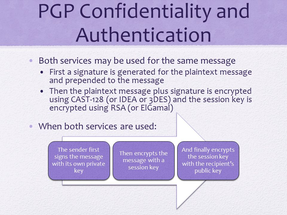 PGP Confidentiality and Authentication Both services may be used for the same message First a signature is generated for the plaintext message and prepended to the message Then the plaintext message plus signature is encrypted using CAST-128 (or IDEA or 3DES) and the session key is encrypted using RSA (or ElGamal) When both services are used: The sender first signs the message with its own private key Then encrypts the message with a session key And finally encrypts the session key with the recipient's public key