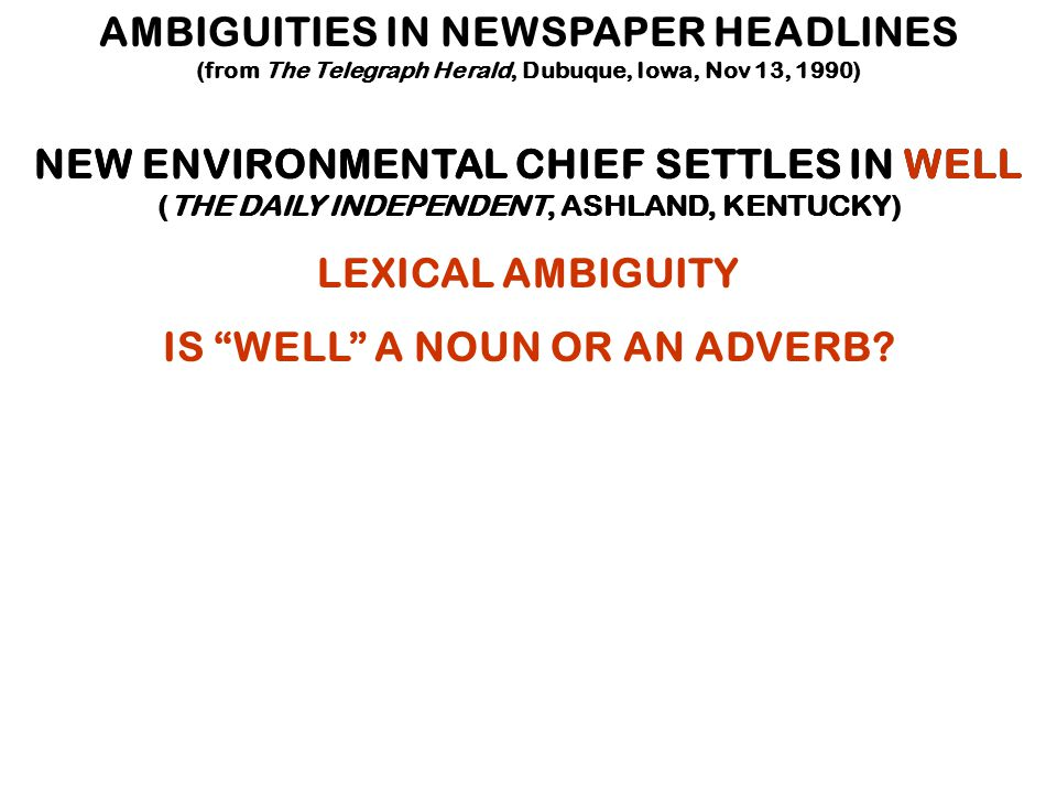 AMBIGUITIES IN NEWSPAPER HEADLINES (from The Telegraph Herald, Dubuque, Iowa, Nov 13, 1990) NEW ENVIRONMENTAL CHIEF SETTLES IN WELL (THE DAILY INDEPENDENT, ASHLAND, KENTUCKY) LEXICAL AMBIGUITY IS WELL A NOUN OR AN ADVERB?
