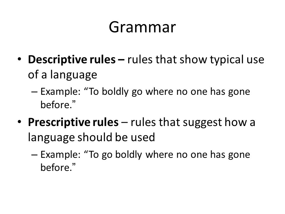 Grammar Descriptive rules – rules that show typical use of a language – Example: To boldly go where no one has gone before. Prescriptive rules – rules that suggest how a language should be used – Example: To go boldly where no one has gone before.