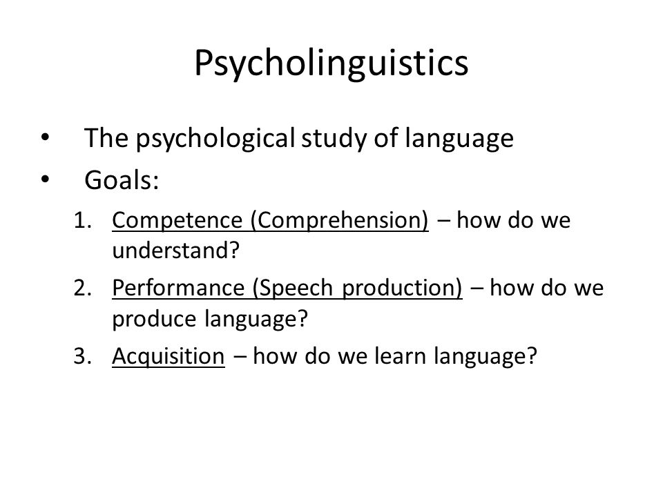 Psycholinguistics The psychological study of language Goals: 1.Competence (Comprehension) – how do we understand.
