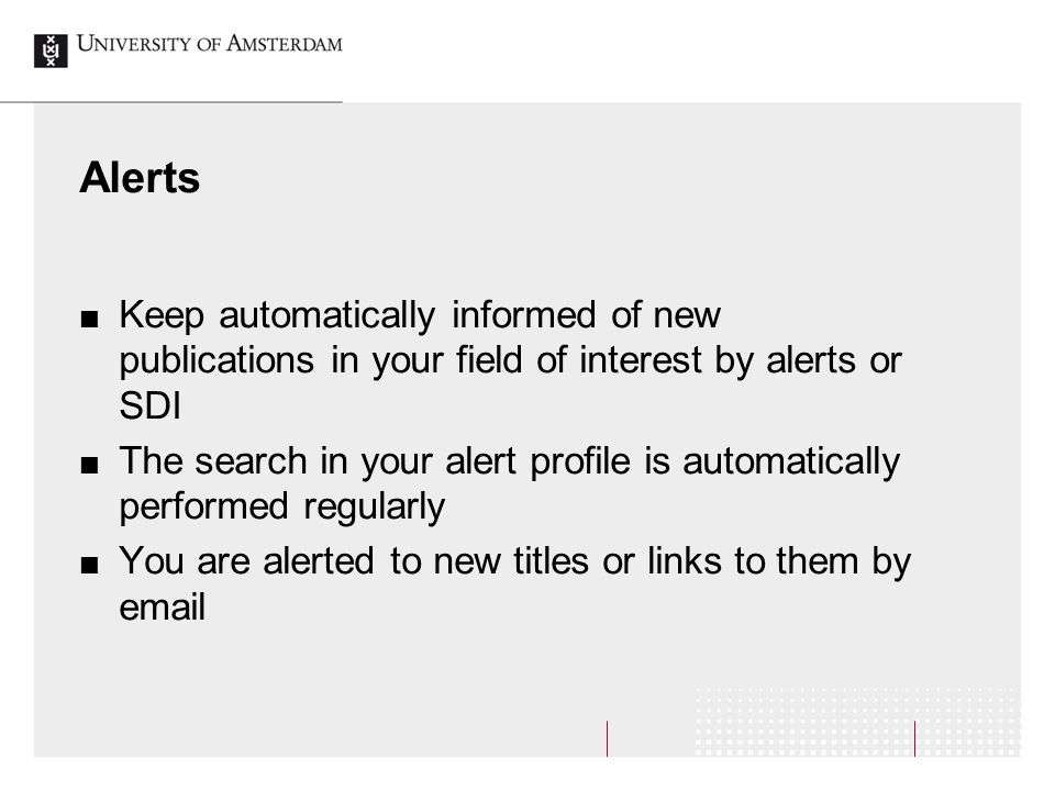 Alerts Keep automatically informed of new publications in your field of interest by alerts or SDI The search in your alert profile is automatically performed regularly You are alerted to new titles or links to them by email