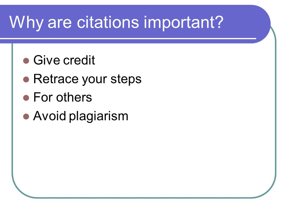 Why are citations important Give credit Retrace your steps For others Avoid plagiarism