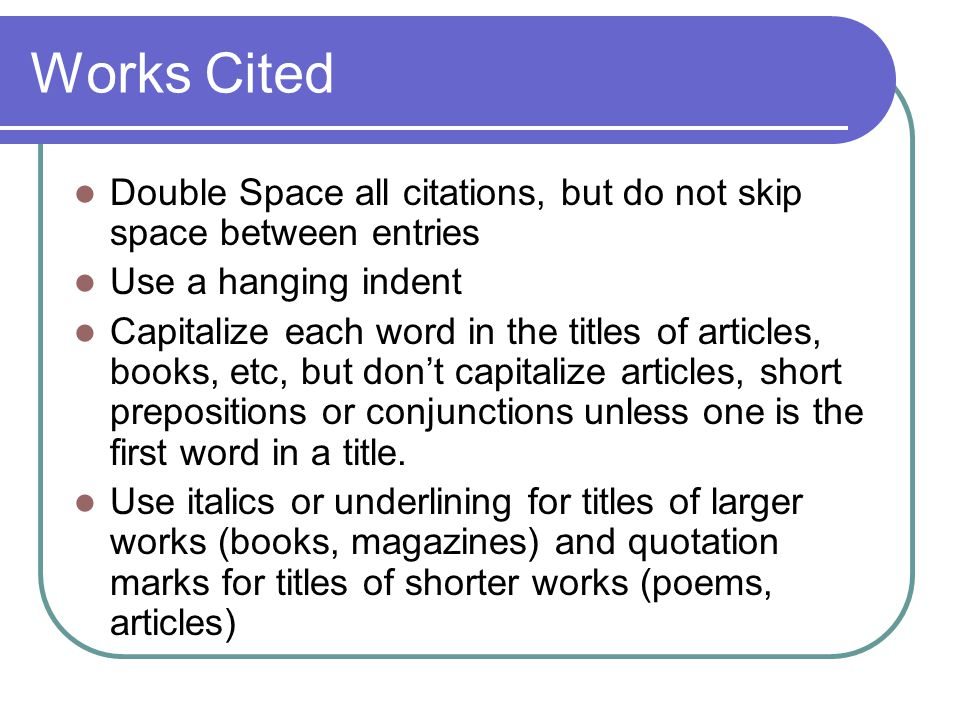 Works Cited Double Space all citations, but do not skip space between entries Use a hanging indent Capitalize each word in the titles of articles, books, etc, but don't capitalize articles, short prepositions or conjunctions unless one is the first word in a title.
