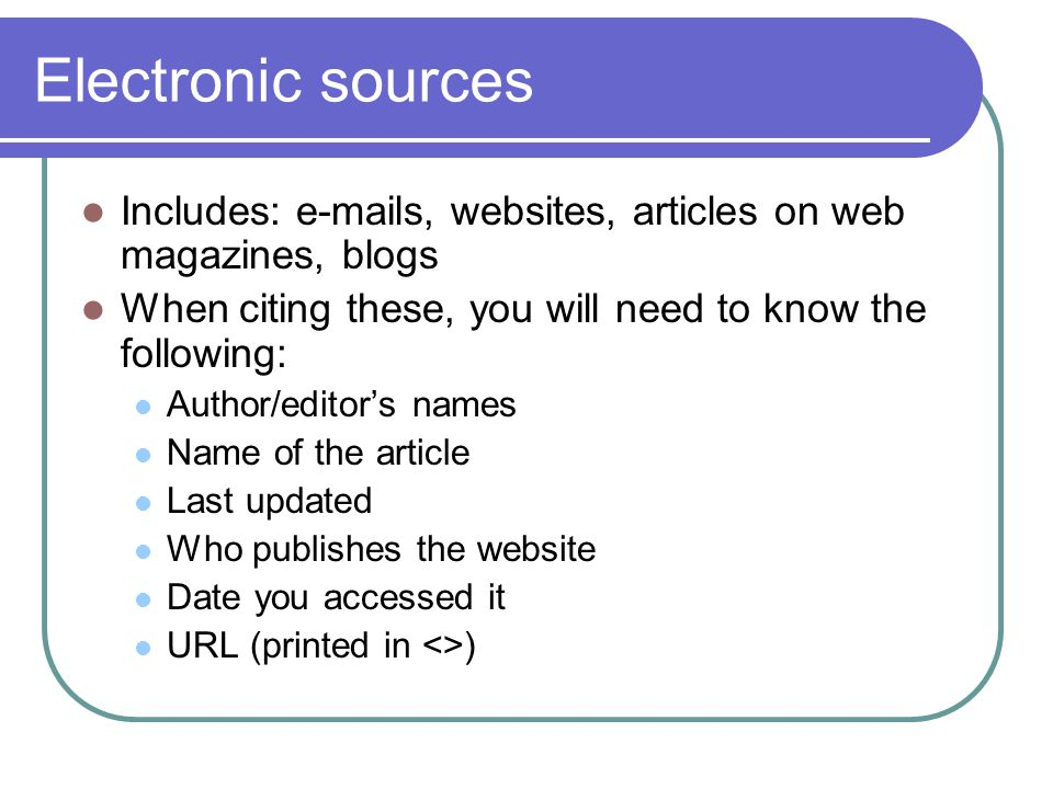 Electronic sources Includes: e-mails, websites, articles on web magazines, blogs When citing these, you will need to know the following: Author/editor's names Name of the article Last updated Who publishes the website Date you accessed it URL (printed in <>)