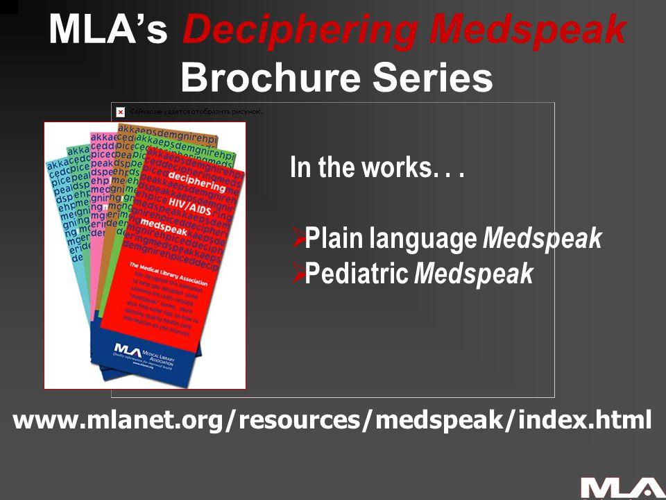MLA's Deciphering Medspeak Brochure Series www.mlanet.org/resources/medspeak/index.html In the works...