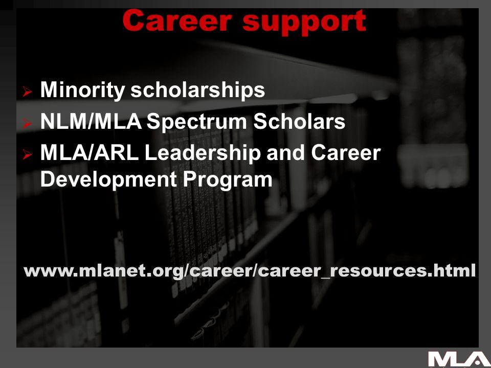 Career support  Minority scholarships  NLM/MLA Spectrum Scholars  MLA/ARL Leadership and Career Development Program www.mlanet.org/career/career_resources.html