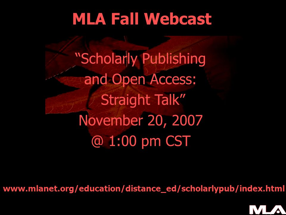 MLA Fall Webcast Scholarly Publishing and Open Access: Straight Talk November 20, 2007 @ 1:00 pm CST www.mlanet.org/education/distance_ed/scholarlypub/index.html
