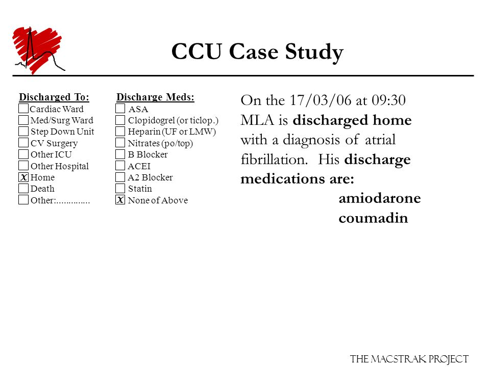 The Macstrak Project CCU Case Study On the 17/03/06 at 09:30 MLA is discharged home with a diagnosis of atrial fibrillation. His discharge medications