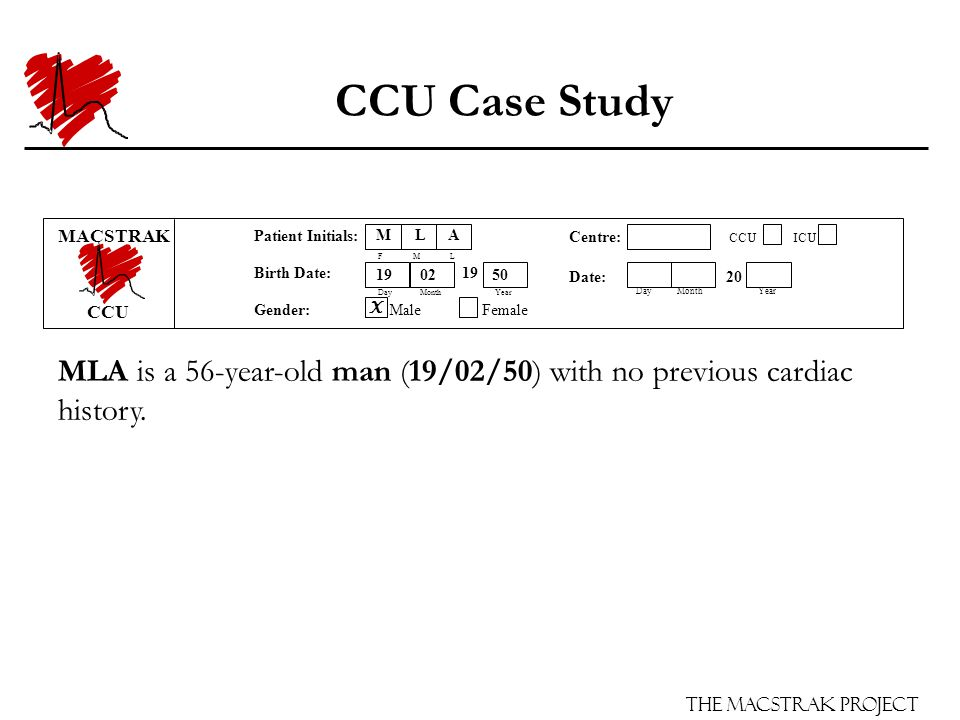 The Macstrak Project Centre: CCU ICU Date: 20 Day Month Year Patient Initials: F M L Birth Date: 19 Day Month Year Gender: Male Female CCU Case Study MLA is a 56-year-old man (19/02/50) with no previous cardiac history.