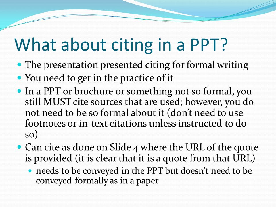 What about citing in a PPT? The presentation presented citing for formal writing You need to get in the practice of it In a PPT or brochure or somethi