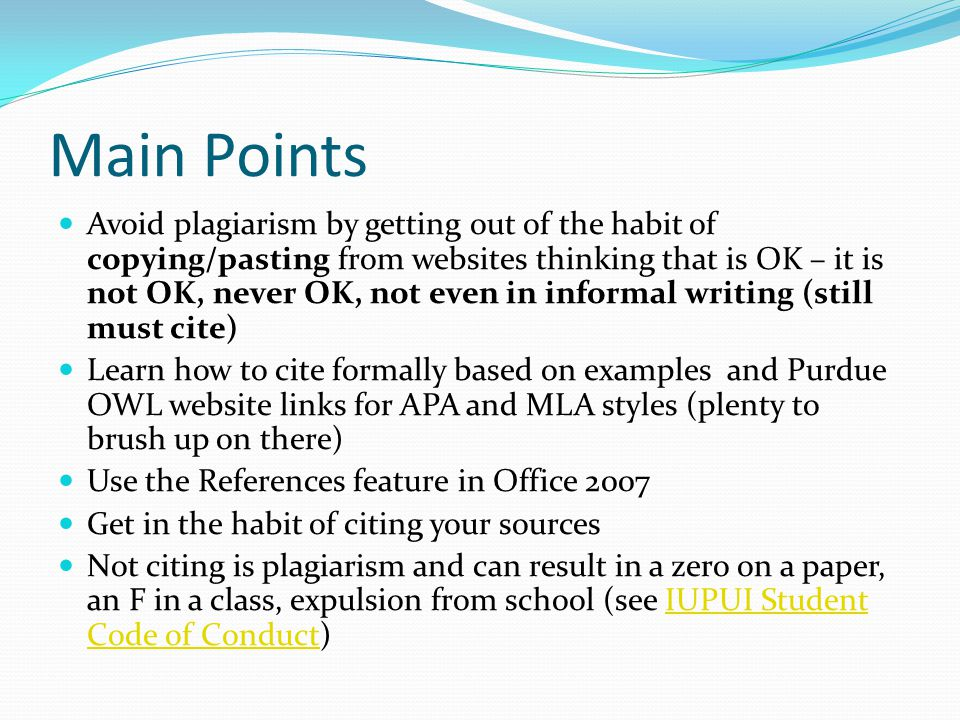 Main Points Avoid plagiarism by getting out of the habit of copying/pasting from websites thinking that is OK – it is not OK, never OK, not even in in