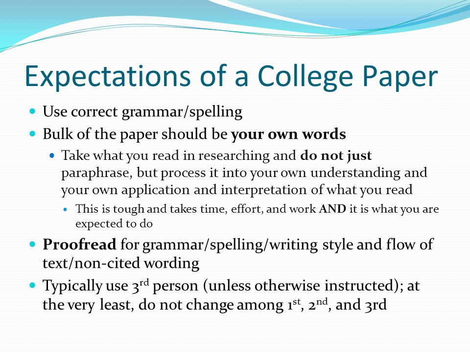 When not your own words If using a quote, make sure you use quotation marks and cite source Even if not a quote, and the text you write is a paraphrase, you must cite the source Citing sources Footnotes Parenthetical, in-text citations References/bibliography page Bottom line, document any words, ideas, or other productions that originate somewhere outside of you. http://owl.english.purdue.e du/owl/resource/589/02/ http://owl.english.purdue.e du/owl/resource/589/02/ Bottom line, document any words, ideas, or other productions that originate somewhere outside of you. http://owl.english.purdue.e du/owl/resource/589/02/ http://owl.english.purdue.e du/owl/resource/589/02/ Avoiding Plagiarism