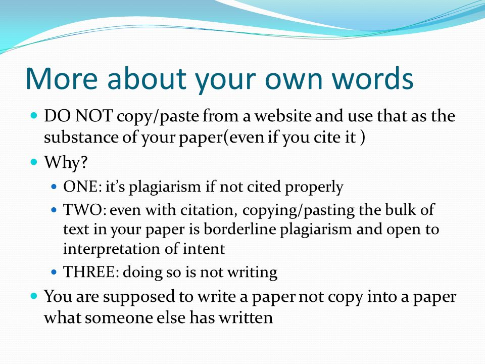 More about your own words DO NOT copy/paste from a website and use that as the substance of your paper(even if you cite it ) Why? ONE: it's plagiarism