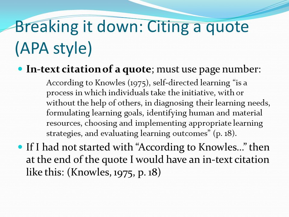 "Breaking it down: Citing a quote (APA style) In-text citation of a quote; must use page number: According to Knowles (1975), self-directed learning ""i"