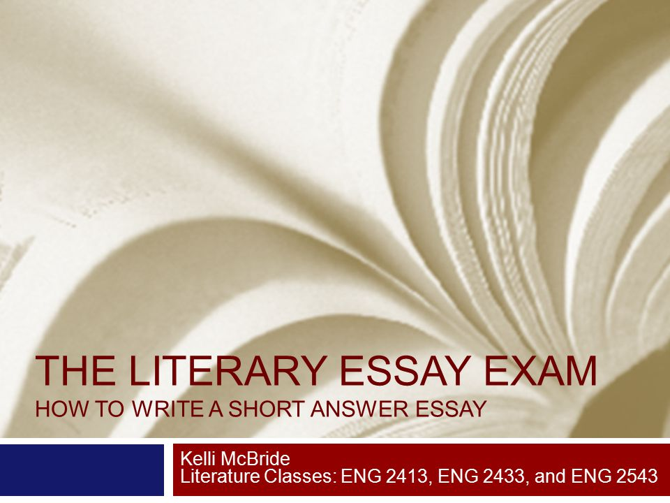 THE LITERARY ESSAY EXAM HOW TO WRITE A SHORT ANSWER ESSAY Kelli McBride Literature Classes: ENG 2413, ENG 2433, and ENG 2543
