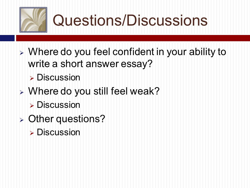 Questions/Discussions  Where do you feel confident in your ability to write a short answer essay.