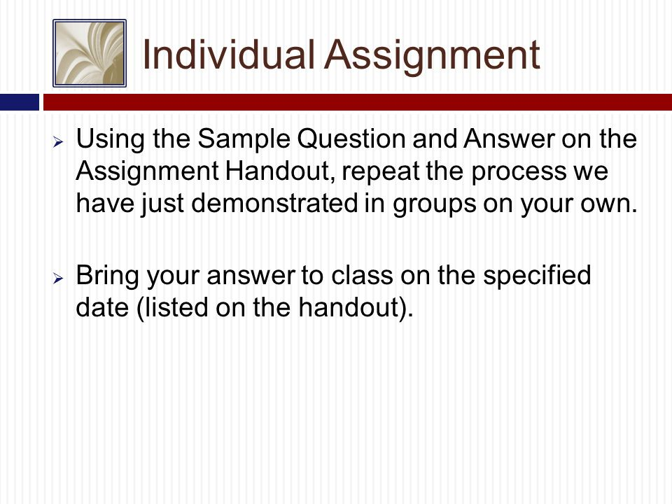 Individual Assignment  Using the Sample Question and Answer on the Assignment Handout, repeat the process we have just demonstrated in groups on your own.