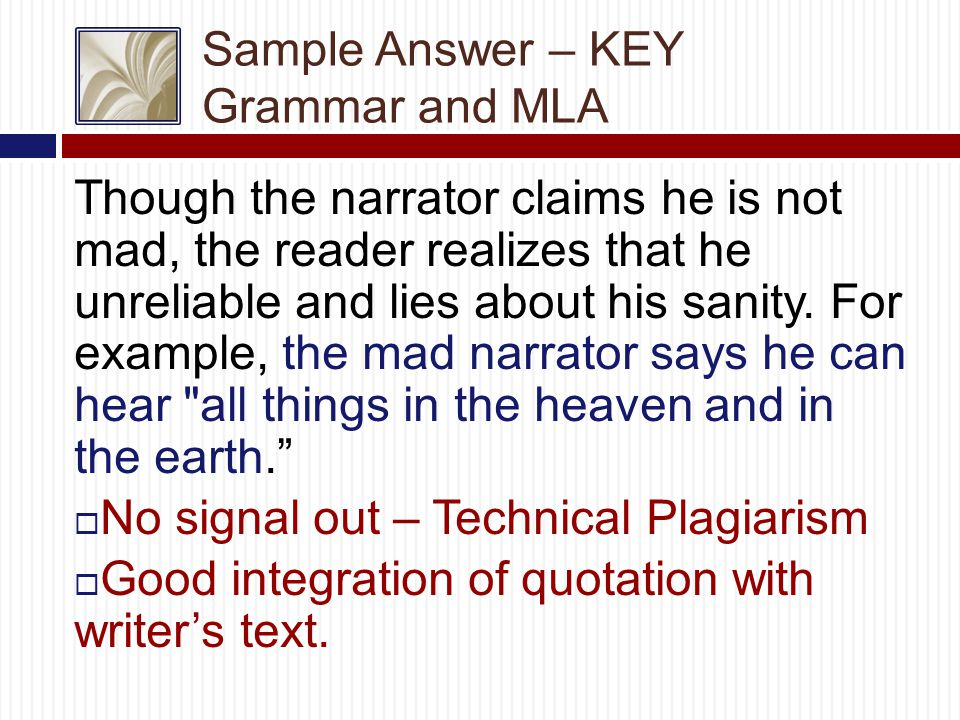 Sample Answer – KEY Grammar and MLA Though the narrator claims he is not mad, the reader realizes that he unreliable and lies about his sanity.