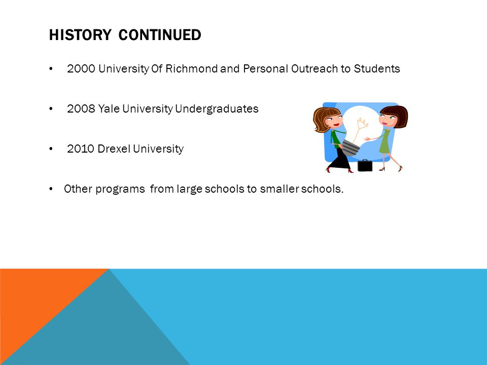 HISTORY CONTINUED 2000 University Of Richmond and Personal Outreach to Students 2008 Yale University Undergraduates 2010 Drexel University Other programs from large schools to smaller schools.