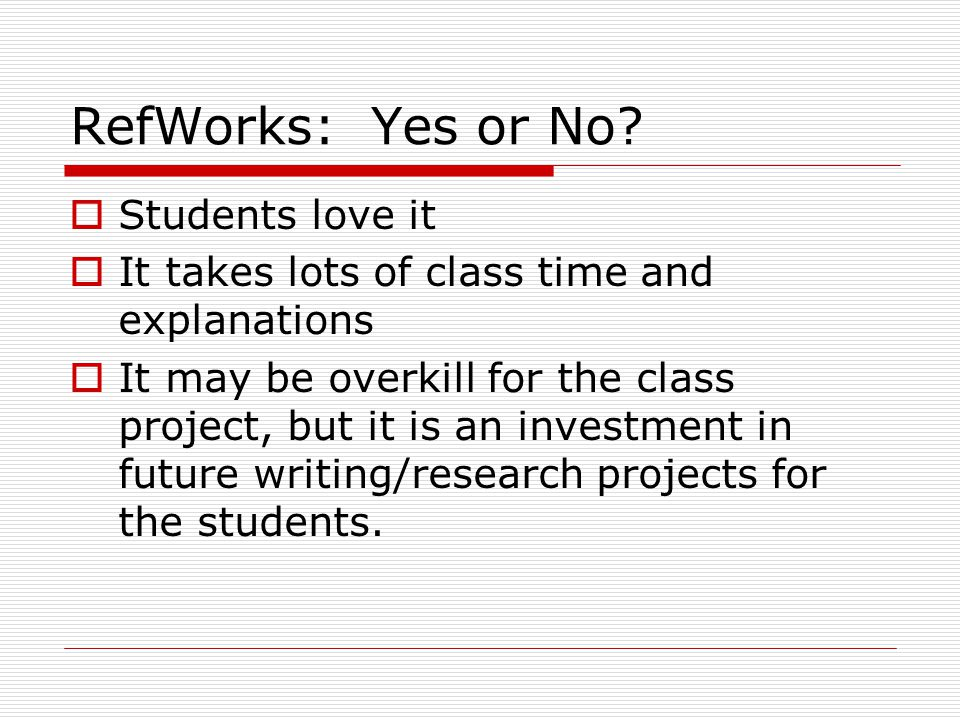 RefWorks: Yes or No?  Students love it  It takes lots of class time and explanations  It may be overkill for the class project, but it is an invest