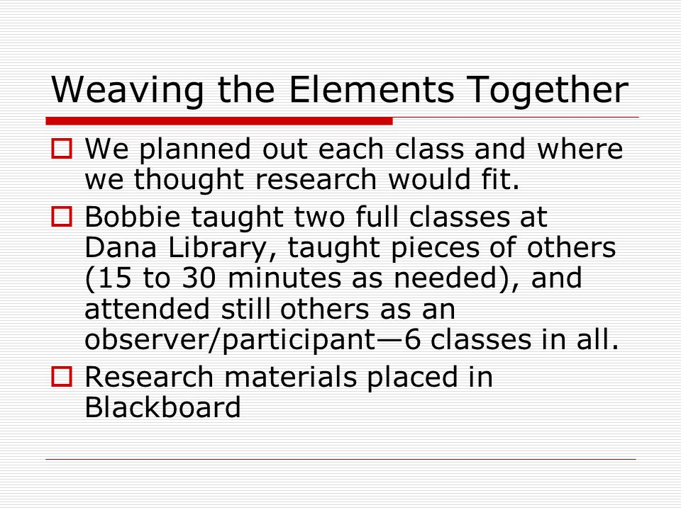 Weaving the Elements Together  We planned out each class and where we thought research would fit.  Bobbie taught two full classes at Dana Library, t
