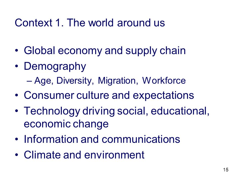15 Context 1. The world around us Global economy and supply chain Demography –Age, Diversity, Migration, Workforce Consumer culture and expectations T