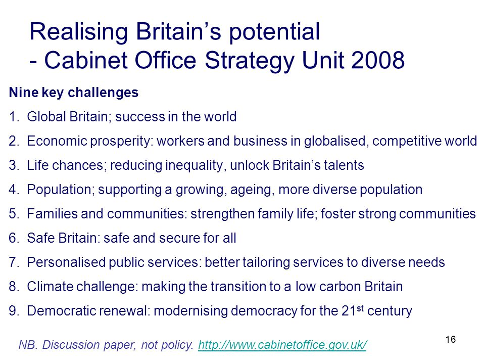 16 Realising Britain's potential - Cabinet Office Strategy Unit 2008 Nine key challenges 1.Global Britain; success in the world 2.Economic prosperity: workers and business in globalised, competitive world 3.Life chances; reducing inequality, unlock Britain's talents 4.Population; supporting a growing, ageing, more diverse population 5.Families and communities: strengthen family life; foster strong communities 6.Safe Britain: safe and secure for all 7.Personalised public services: better tailoring services to diverse needs 8.Climate challenge: making the transition to a low carbon Britain 9.Democratic renewal: modernising democracy for the 21 st century NB.
