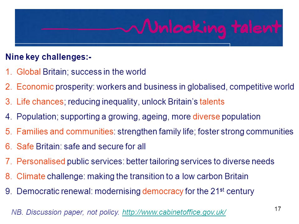17 Nine key challenges:- 1.Global Britain; success in the world 2.Economic prosperity: workers and business in globalised, competitive world 3.Life chances; reducing inequality, unlock Britain's talents 4.Population; supporting a growing, ageing, more diverse population 5.Families and communities: strengthen family life; foster strong communities 6.Safe Britain: safe and secure for all 7.Personalised public services: better tailoring services to diverse needs 8.Climate challenge: making the transition to a low carbon Britain 9.Democratic renewal: modernising democracy for the 21 st century NB.