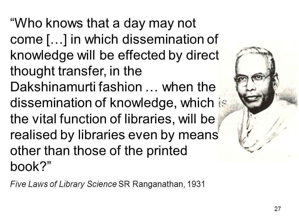 27 Who knows that a day may not come […] in which dissemination of knowledge will be effected by direct thought transfer, in the Dakshinamurti fashion … when the dissemination of knowledge, which is the vital function of libraries, will be realised by libraries even by means other than those of the printed book Five Laws of Library Science SR Ranganathan, 1931