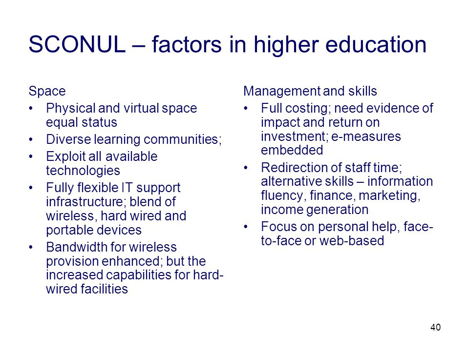 40 SCONUL – factors in higher education Space Physical and virtual space equal status Diverse learning communities; Exploit all available technologies Fully flexible IT support infrastructure; blend of wireless, hard wired and portable devices Bandwidth for wireless provision enhanced; but the increased capabilities for hard- wired facilities Management and skills Full costing; need evidence of impact and return on investment; e-measures embedded Redirection of staff time; alternative skills – information fluency, finance, marketing, income generation Focus on personal help, face- to-face or web-based