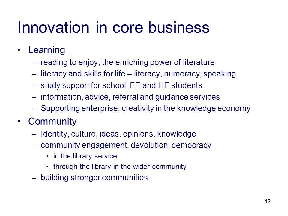 42 Innovation in core business Learning –reading to enjoy; the enriching power of literature –literacy and skills for life – literacy, numeracy, speaking –study support for school, FE and HE students –information, advice, referral and guidance services –Supporting enterprise, creativity in the knowledge economy Community –Identity, culture, ideas, opinions, knowledge –community engagement, devolution, democracy in the library service through the library in the wider community –building stronger communities