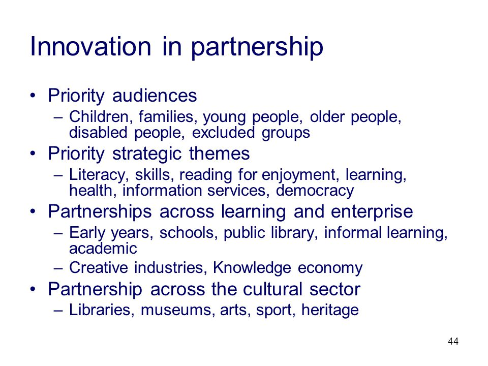 44 Innovation in partnership Priority audiences –Children, families, young people, older people, disabled people, excluded groups Priority strategic themes –Literacy, skills, reading for enjoyment, learning, health, information services, democracy Partnerships across learning and enterprise –Early years, schools, public library, informal learning, academic –Creative industries, Knowledge economy Partnership across the cultural sector –Libraries, museums, arts, sport, heritage