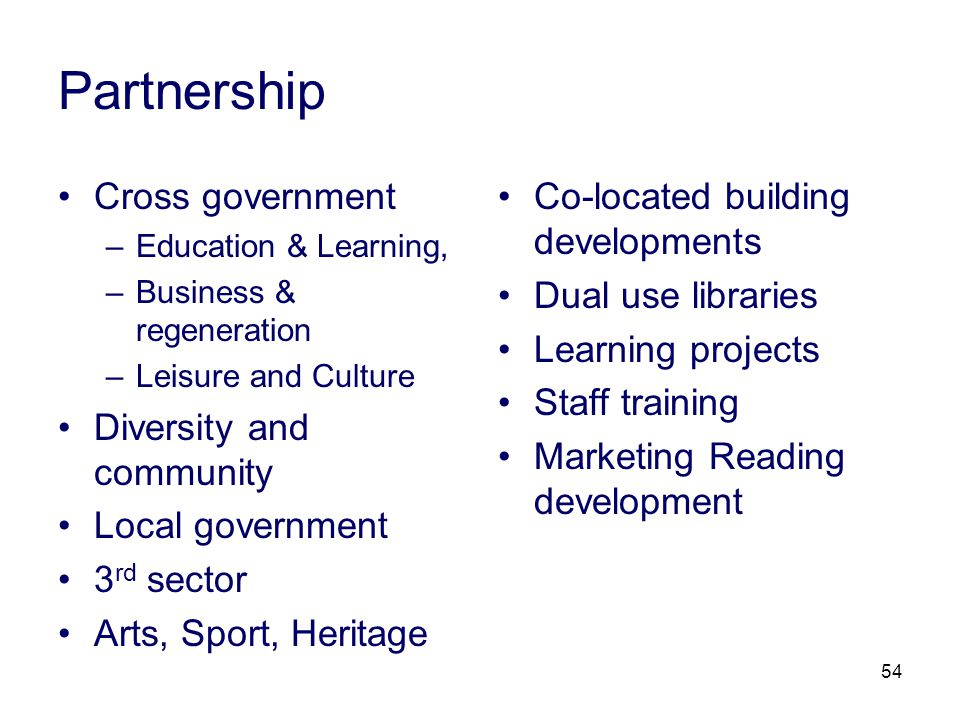54 Partnership Cross government –Education & Learning, –Business & regeneration –Leisure and Culture Diversity and community Local government 3 rd sector Arts, Sport, Heritage Co-located building developments Dual use libraries Learning projects Staff training Marketing Reading development