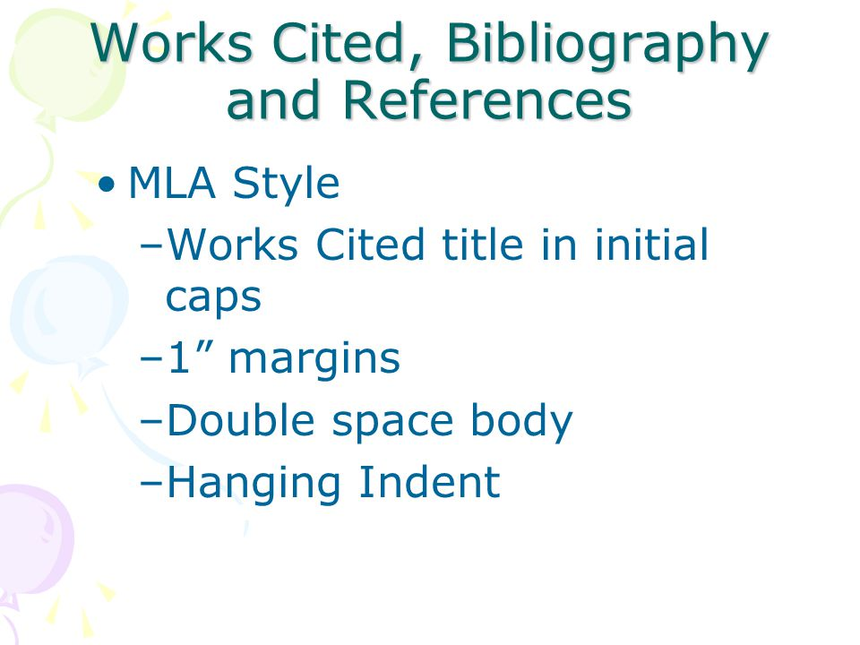 Works Cited, Bibliography and References MLA Style –Works Cited title in initial caps –1 margins –Double space body –Hanging Indent