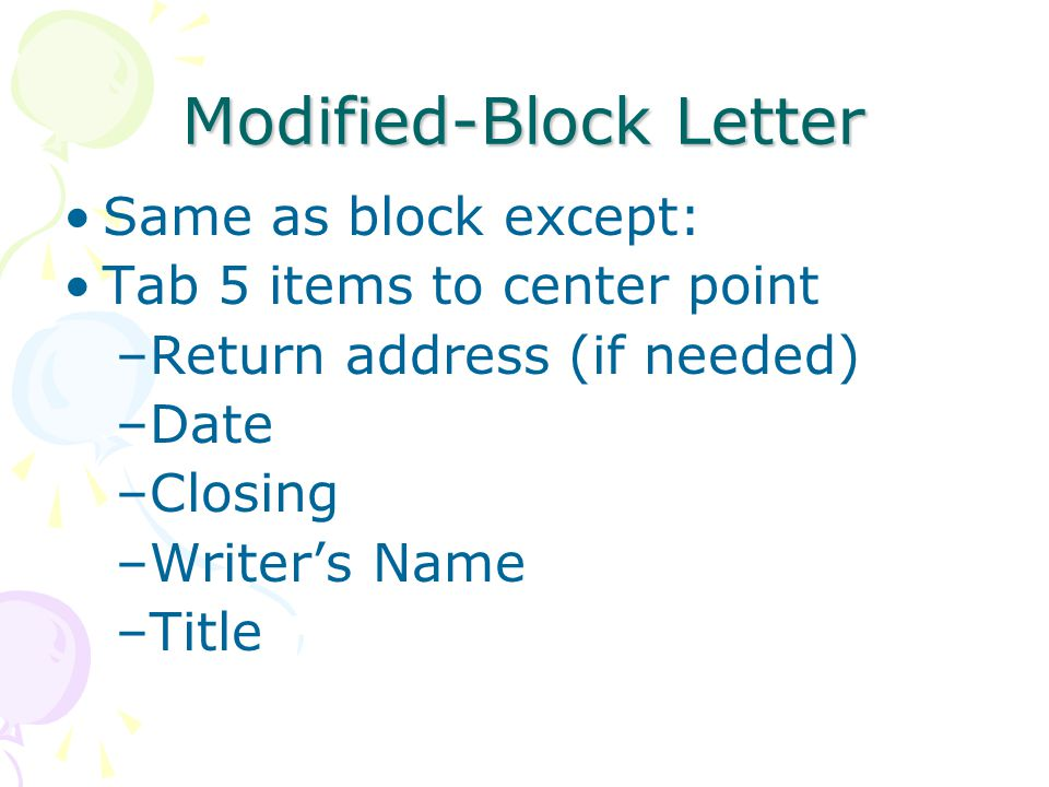 Modified-Block Letter Same as block except: Tab 5 items to center point –Return address (if needed) –Date –Closing –Writer's Name –Title