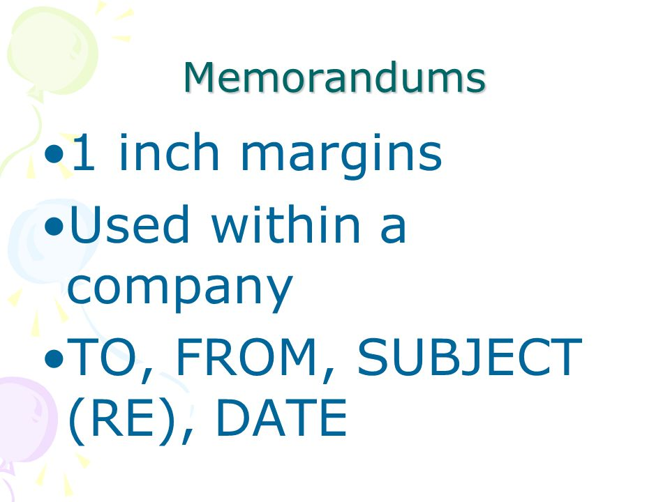 Memorandums 1 inch margins Used within a company TO, FROM, SUBJECT (RE), DATE