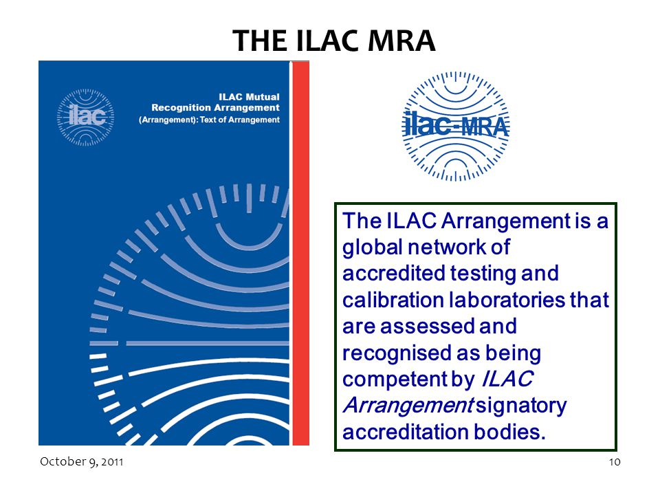 October 9, 201110 THE ILAC MRA The ILAC Arrangement is a global network of accredited testing and calibration laboratories that are assessed and recognised as being competent by ILAC Arrangement signatory accreditation bodies.