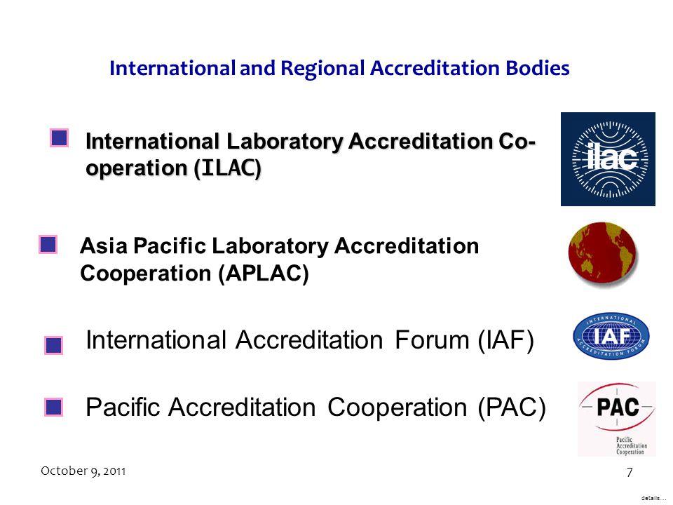 October 9, 20117 International Accreditation Forum (IAF) International Laboratory Accreditation Co- operation ( ILAC ) Pacific Accreditation Cooperation (PAC) Asia Pacific Laboratory Accreditation Cooperation (APLAC) details….