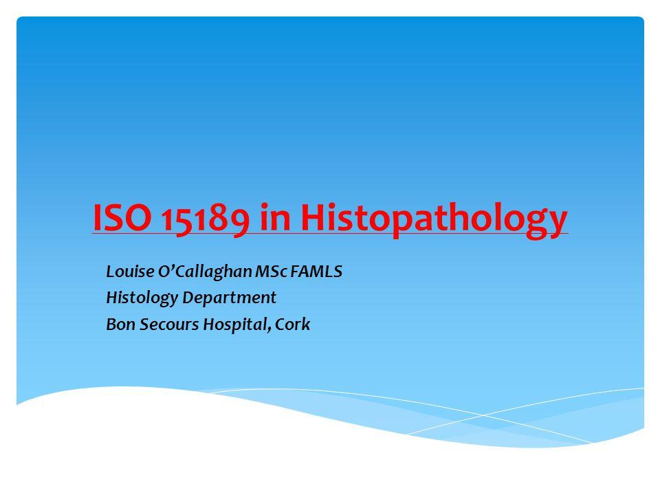 ISO 15189 in Histopathology Louise O'Callaghan MSc FAMLS Histology Department Bon Secours Hospital, Cork