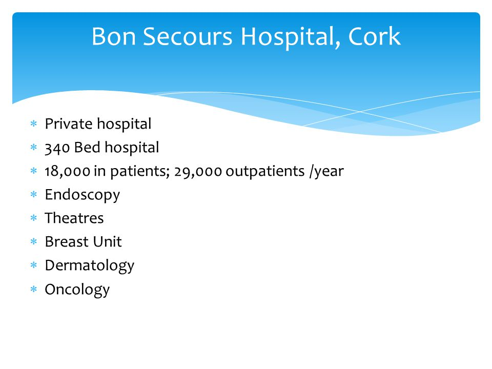 Private hospital  340 Bed hospital  18,000 in patients; 29,000 outpatients /year  Endoscopy  Theatres  Breast Unit  Dermatology  Oncology Bon