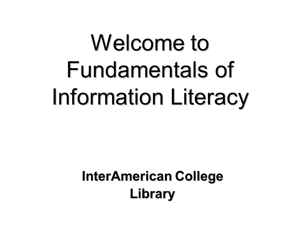 Welcome to Fundamentals of Information Literacy InterAmerican College Library