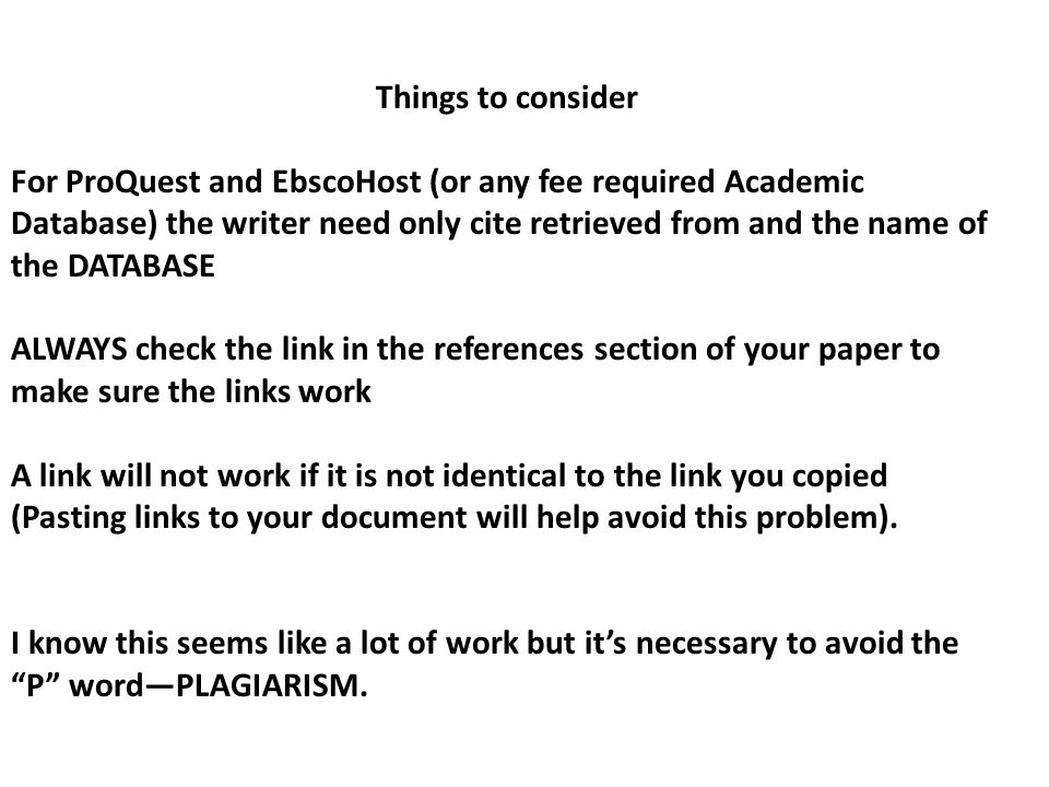 Things to consider For ProQuest and EbscoHost (or any fee required Academic Database) the writer need only cite retrieved from and the name of the DATABASE ALWAYS check the link in the references section of your paper to make sure the links work A link will not work if it is not identical to the link you copied (Pasting links to your document will help avoid this problem).