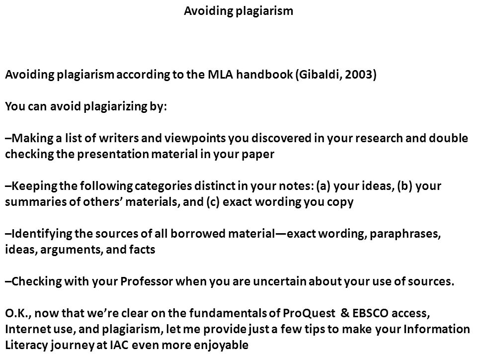 Avoiding plagiarism Avoiding plagiarism according to the MLA handbook (Gibaldi, 2003) You can avoid plagiarizing by: –Making a list of writers and viewpoints you discovered in your research and double checking the presentation material in your paper –Keeping the following categories distinct in your notes: (a) your ideas, (b) your summaries of others' materials, and (c) exact wording you copy –Identifying the sources of all borrowed material—exact wording, paraphrases, ideas, arguments, and facts –Checking with your Professor when you are uncertain about your use of sources.