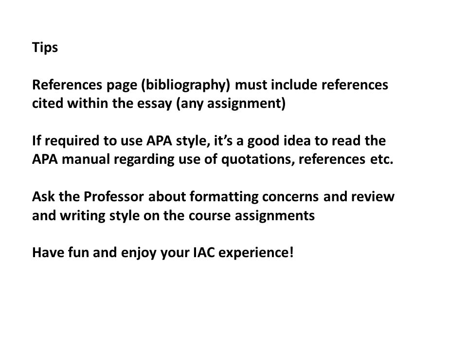 Tips References page (bibliography) must include references cited within the essay (any assignment) If required to use APA style, it's a good idea to read the APA manual regarding use of quotations, references etc.