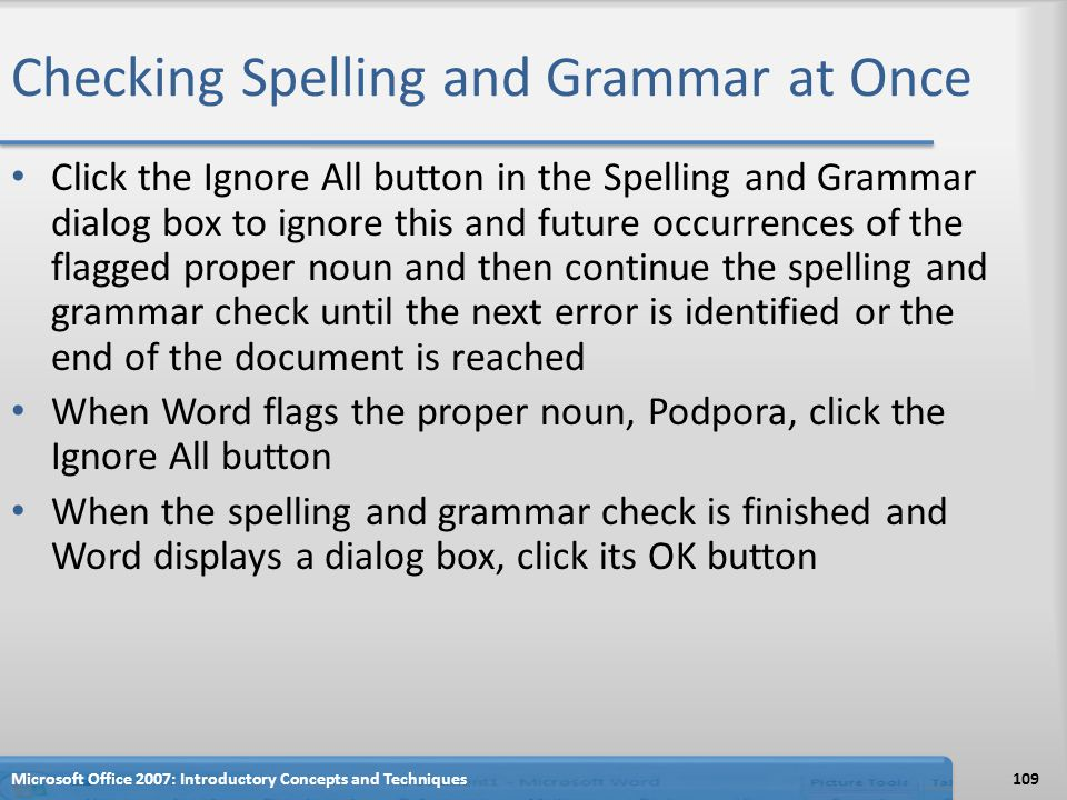 Checking Spelling and Grammar at Once Click the Ignore All button in the Spelling and Grammar dialog box to ignore this and future occurrences of the flagged proper noun and then continue the spelling and grammar check until the next error is identified or the end of the document is reached When Word flags the proper noun, Podpora, click the Ignore All button When the spelling and grammar check is finished and Word displays a dialog box, click its OK button 109Microsoft Office 2007: Introductory Concepts and Techniques
