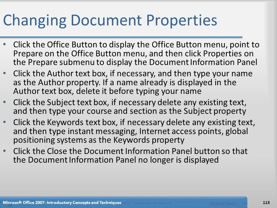Changing Document Properties Click the Office Button to display the Office Button menu, point to Prepare on the Office Button menu, and then click Properties on the Prepare submenu to display the Document Information Panel Click the Author text box, if necessary, and then type your name as the Author property.