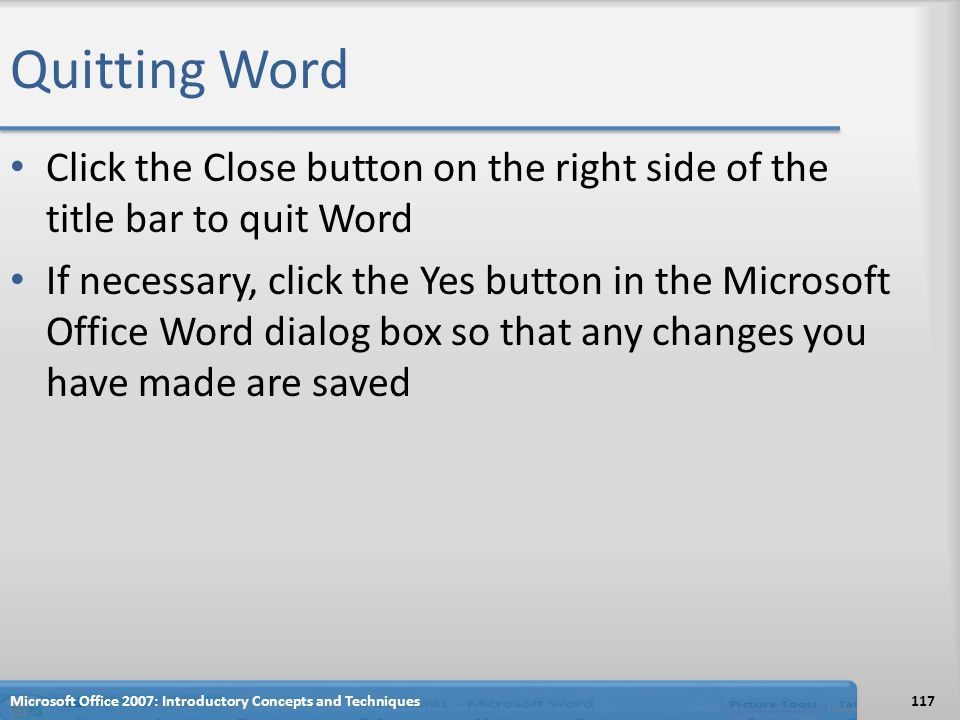 Quitting Word Click the Close button on the right side of the title bar to quit Word If necessary, click the Yes button in the Microsoft Office Word dialog box so that any changes you have made are saved 117Microsoft Office 2007: Introductory Concepts and Techniques
